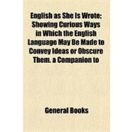 English As She Is Wrote: Showing Curious Ways in Which the English Language May Be Made to Convey Ideas or Obscure Them. a Companion to