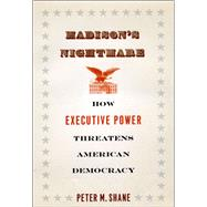 Madison's Nightmare : How Executive Power Threatens American Democracy at Biggerbooks.com