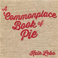 A Commonplace Book of Pie by Lebo, Kate; Bonin, Jessica Lynn, 9780988769397