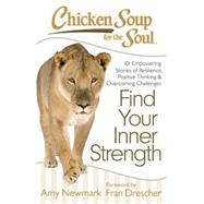 Chicken Soup for the Soul: Find Your Inner Strength 101 Empowering Stories of Resilience, Positive Thinking, and Overcoming Challenges by Newmark, Amy; Drescher, Fran, 9781611599398