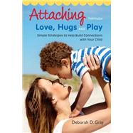 Attaching Through Love, Hugs and Play: Simple Strategies to Help Build Connections With Your Child by Gray, Deborah D., 9781849059398