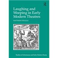 Laughing and Weeping in Early Modern Theatres by Steggle,Matthew, 9781138249400