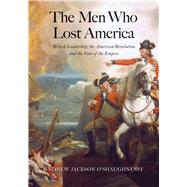The Men Who Lost America: British Leadership, the American Revolution, and the Fate of the Empire by O'Shaughnessy, Andrew Jackson, 9780300209402