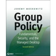 Group Policy : Fundamentals, Security, and the Managed Desktop by Moskowitz, Jeremy, 9781118289402