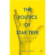 The Politics of Star Trek Justice, War, and the Future by Gonzalez, George A., 9781137549402