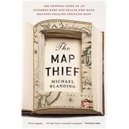 The Map Thief: The Gripping Story of an Esteemed Rare-map Dealer Who Made Millions Stealing Priceless Maps by Blanding, Michael, 9781592409402