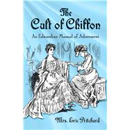 The Cult of Chiffon An Edwardian Manual of Adornment by Pritchard, Marian Elizabeth; Le Quesne, Rose, 9780486809403