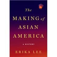 The Making of Asian America A History by Lee, Erika, 9781476739403
