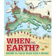 When on Earth?: History As You've Never Seen It Before by DK Publishing, 9781465429407