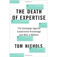 The Death of Expertise The Campaign against Established Knowledge and Why it Matters by Nichols, Tom, 9780190469412