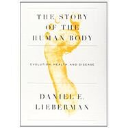 The Story of the Human Body by LIEBERMAN, DANIEL, 9780307379412