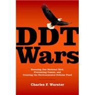 DDT Wars Rescuing Our National Bird, Preventing Cancer, and Creating the Environmental Defense Fund by Wurster, Charles F., 9780190219413