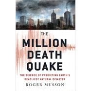 The Million Death Quake The Science of Predicting Earth's Deadliest Natural Disaster by Musson, Roger, 9780230119413