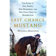 Last Chance Mustang The Story of One Horse, One Horseman, and One Final Shot at Redemption by Bornstein, Mitchell, 9781250059413