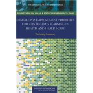 Digital Data Improvement Priorities for Continuous Learning in Health and Health Care: Workshop Summary by Grossman, Claudia, 9780309259415
