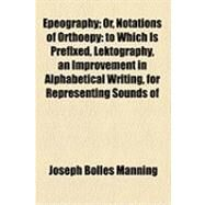Epeography: Or, Notations of Ortho‰py to Which Is Prefixed, Lektography, an Improvement in Alphabetical Writing, for Representing Sounds of Words, As Described in by Manning, Joseph Bolles, 9781154489415