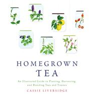 Homegrown Tea An Illustrated Guide to Planting, Harvesting, and Blending Teas and Tisanes by Liversidge, Cassie, 9781250039415