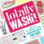 Totally Washi!: More Than 45 Super Cute Washi Tape Crafts for Kids by Laz, Ashley Ann, 9781440579417