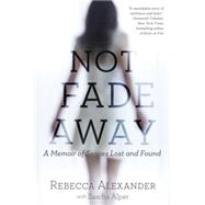 Not Fade Away: A Memoir of Senses Lost and Found by Alexander, Rebecca; Alper, Sascha (CON), 9781592409419