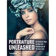 Portraiture Unleashed 60 Powerful Design Ideas for Knockout Images by Gadsby, Travis, 9781608959419