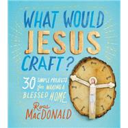 What Would Jesus Craft? 30 Simple Projects for Making a Blessed Home by MacDonald, Ross, 9781250059420