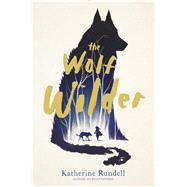 The Wolf Wilder by Rundell, Katherine, 9781481419420