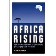Africa Rising : How 900 Million African Consumers Offer More Than You Think by Mahajan, Vijay, 9780132339421