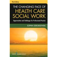The Changing Face of Health Care Social Work: Opportunities and Challenges for Professional Practice by Dziegielewski, Sophia F., 9780826119421