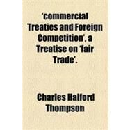 'Commercial Treaties and Foreign Competition', a Treatise on 'Fair Trade' by Thompson, Charles Halford, 9781154499421