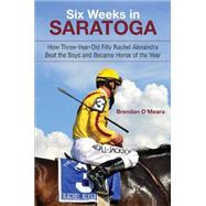 Six Weeks in Saratoga: How Three-year-old Filly Rachel Alexandra Beat the Boys and Became Horse of the Year by O'meara, Brendan, 9781438439426
