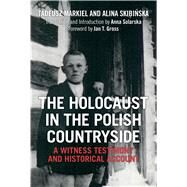 The Holocaust in the Polish Countryside A Witness Testimony and Historical Account by Markiel, Tadeusz; Skibinska, Alina; Gross, Jan T.; Solarska, Anna, 9781472529428