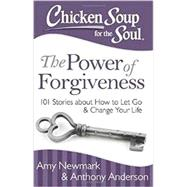 Chicken Soup for the Soul the Power of Forgiveness: 101 Stories About How to Let Go and Change Your Life by Newmark, Amy; Anderson, Anthony, 9781611599428