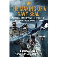 The Making of a Navy SEAL My Story of Surviving the Toughest Challenge and Training the Best by Webb, Brandon; Mann, John David; Luttrell, Marcus; Luttrell, Marcus, 9781250069429