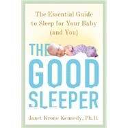 The Good Sleeper The Essential Guide to Sleep for Your Baby--and You by Kennedy, Janet Krone, PhD, 9780805099430
