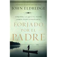 Forjado por el padre/ Forged by the Father by Eldredge, John, 9781418599430