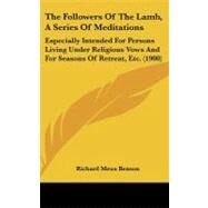 Followers of the Lamb, a Series of Meditations : Especially Intended for Persons Living under Religious Vows and for Seasons of Retreat, Etc. (1900 by Benson, Richard Meux, 9781104279431