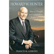 Howard W. Hunter: Man of Thought and Independence, Prophet of God by Gibbons, Francis M., 9781606419434
