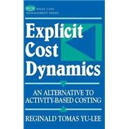 Explicit Cost Dynamics : An Alternative to Activity-Based Costing by Yu-Lee, Reginald Tomas, 9780471389439