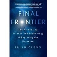 Final Frontier The Pioneering Science and Technology of Exploring the Universe by Clegg, Brian, 9781250039439