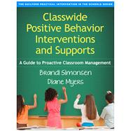 Classwide Positive Behavior Interventions and Supports A Guide to Proactive Classroom Management by Simonsen, Brandi; Myers, Diane, 9781462519439
