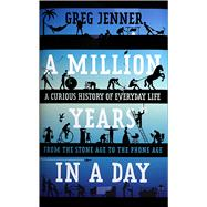 A Million Years in a Day A Curious History of Everyday Life From the Stone Age to the Phone Age by Jenner, Greg, 9781250089441