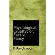 Physiological Cruelty : Or, Fact V. Fancy by Philanthropos, 9780554959443