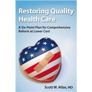 Restoring Quality Health Care: A Six-Point Plan for Comprehensive Reform at Lower Cost by Atlas, Scott W., M.D., 9780817919443