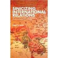 Sinicizing International Relations Self, Civilization, and Intellectual Politics in Subaltern East Asia by Shih, Chih-yu, 9781137289445