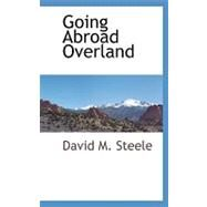 Going Abroad Overland by Steele, David M., 9781110809448