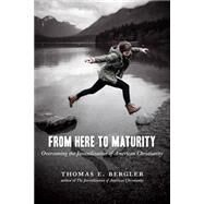 From Here to Maturity: Overcoming the Juvenilization of American Christianity by Bergler, Thomas E., 9780802869449
