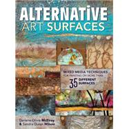 Alternative Art Surfaces: Mixed Media Techniques for Painting on More Than 35 Different Surfaces by Mcelroy, Darlene Olivia; Wilson, Sandra Duran, 9781440329449