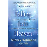 Falling Into Heaven: A Skydiver's Gripping Account of Heaven, Healings, and Miracles by Robinson, Mickey; Piper, Don, 9781424549450