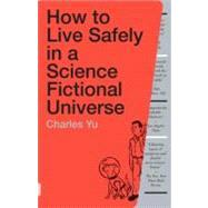 How to Live Safely in a Science Fictional Universe by Yu, Charles, 9780307739452