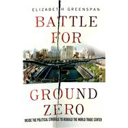 Battle for Ground Zero Inside the Political Struggle to Rebuild the World Trade Center by Greenspan, Elizabeth, 9781137279453